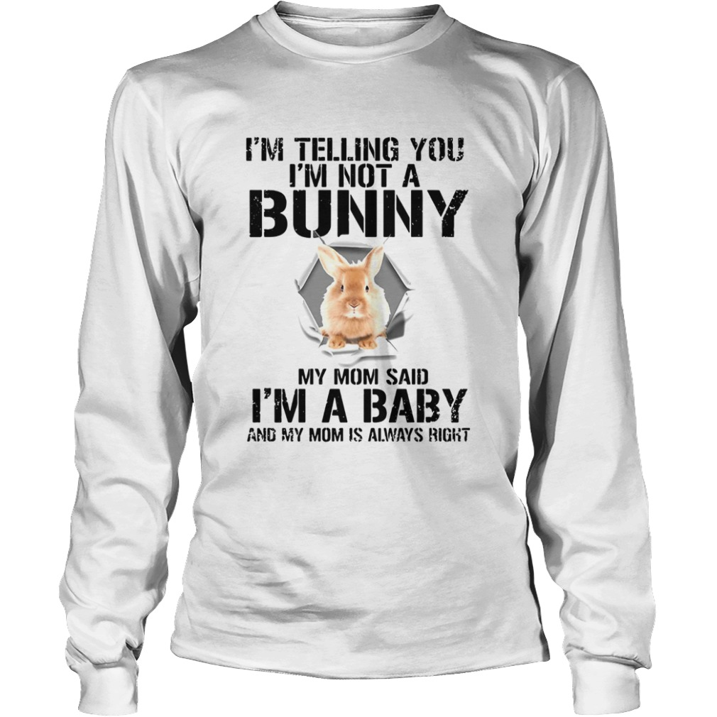Im Telling You Im Not A Bunny My Mom Said Im A Baby  LongSleeve