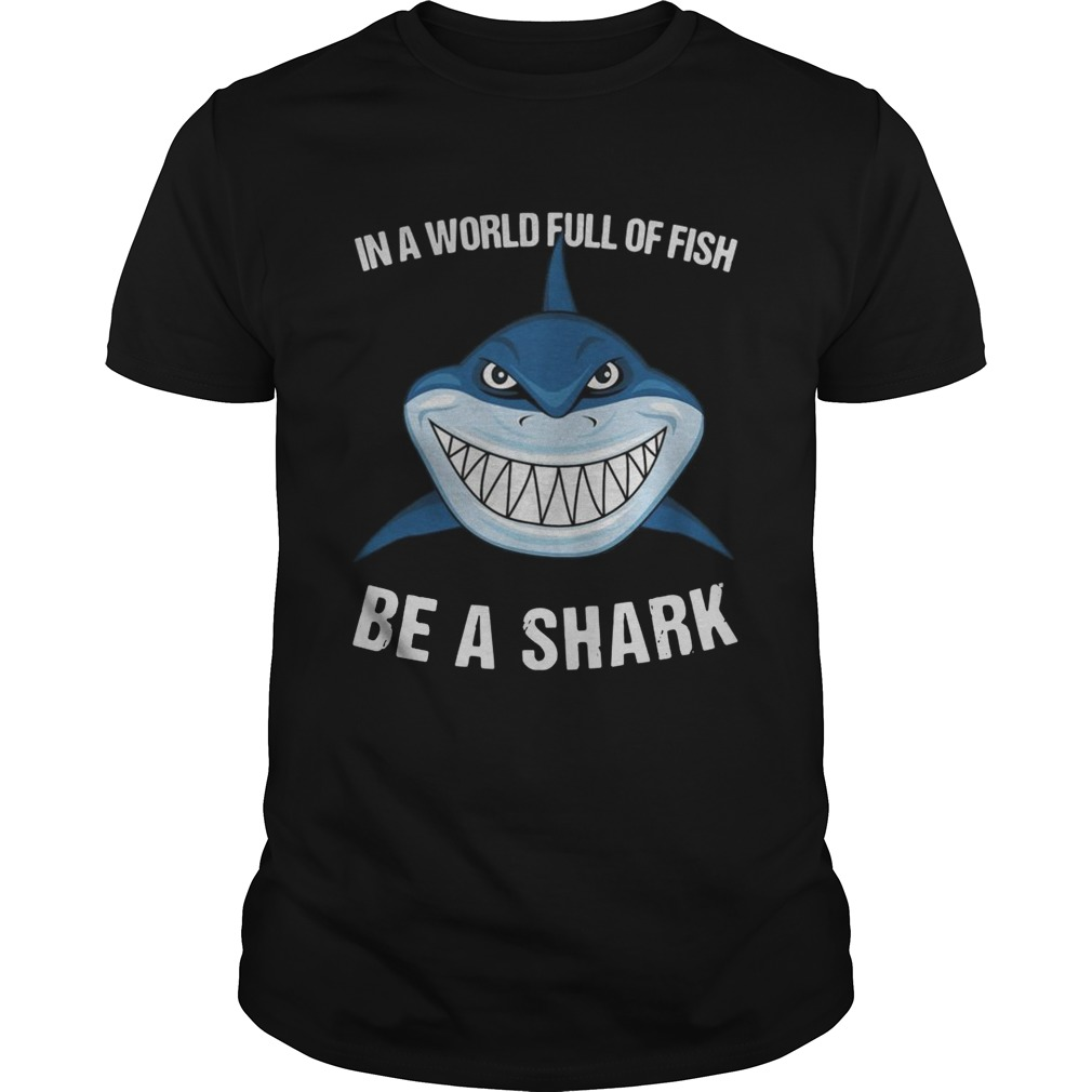 In A World Full Of Fish Be A Shark  Unisex