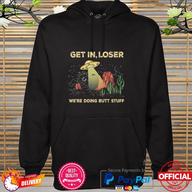 Get In Loser We're Doing Butt Stuff Alien Ufo Fun Cactus hoodie