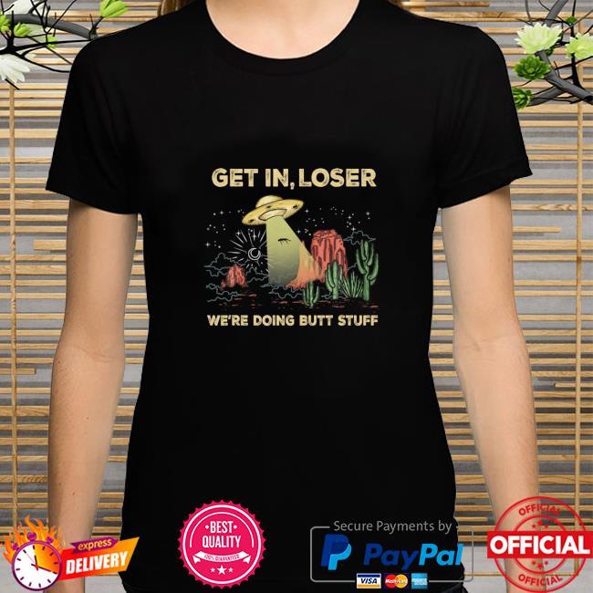 Get In Loser We're Doing Butt Stuff Alien Ufo Fun Cactus shirt