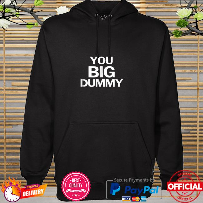 You Big Dummy Funny Shirt hoodie
