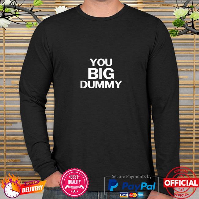 You Big Dummy Funny Shirt long sleeve