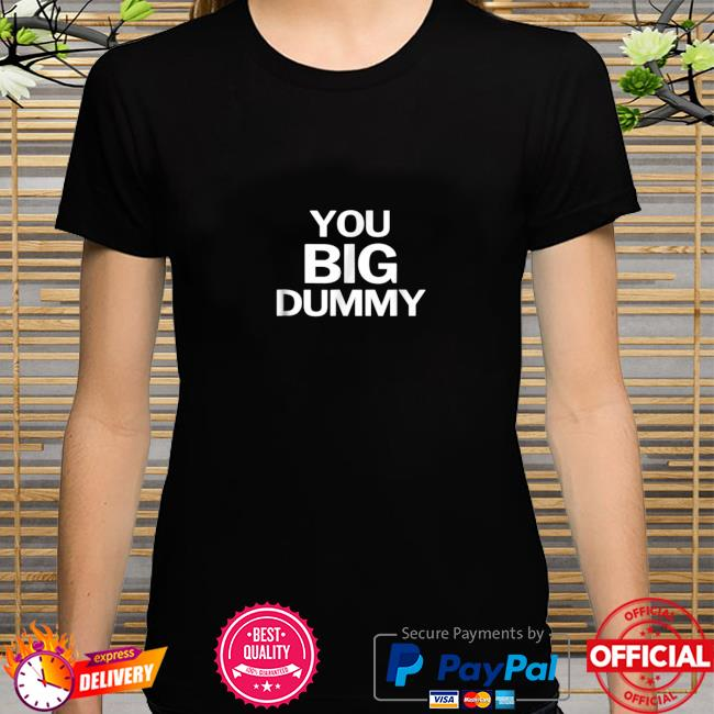 You Big Dummy Funny Shirt