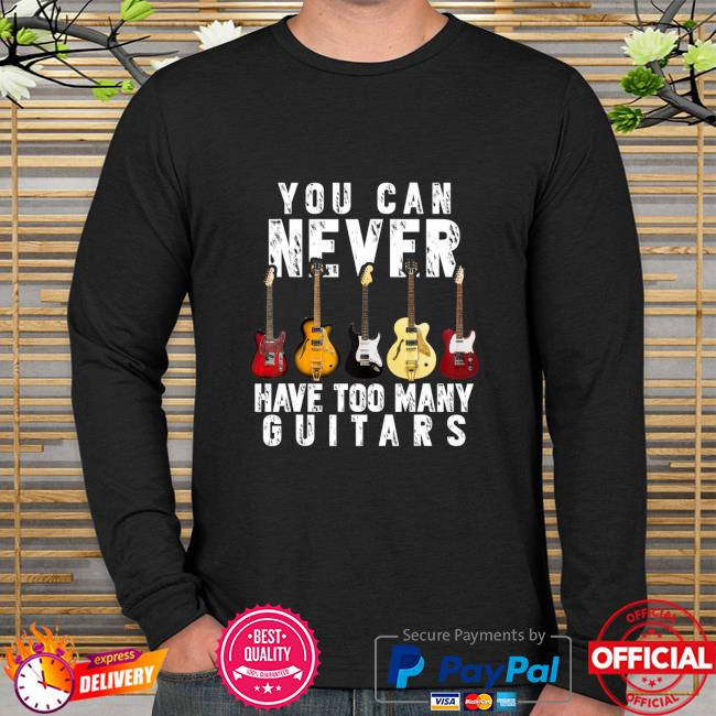 You Can Never Have Too Many Guitars Music Shirt long sleeve