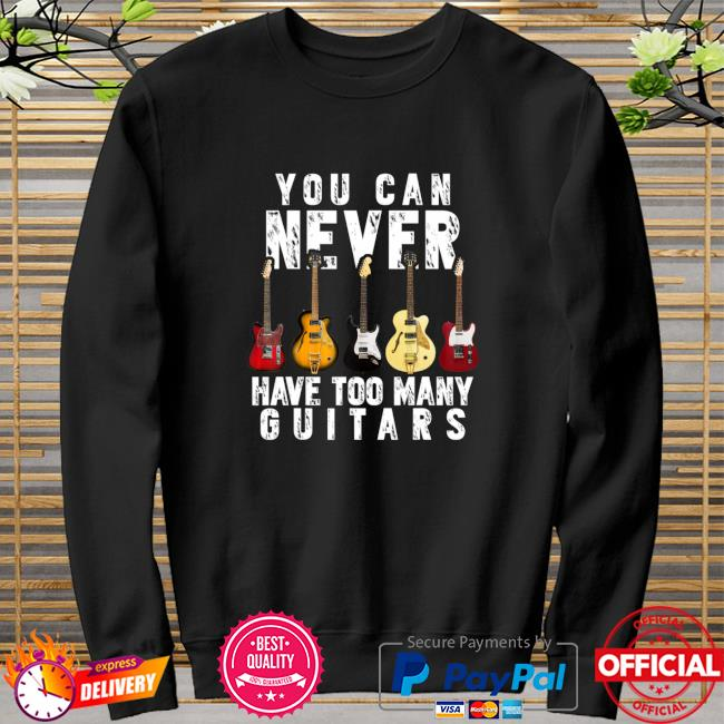 You Can Never Have Too Many Guitars Music Shirt sweater