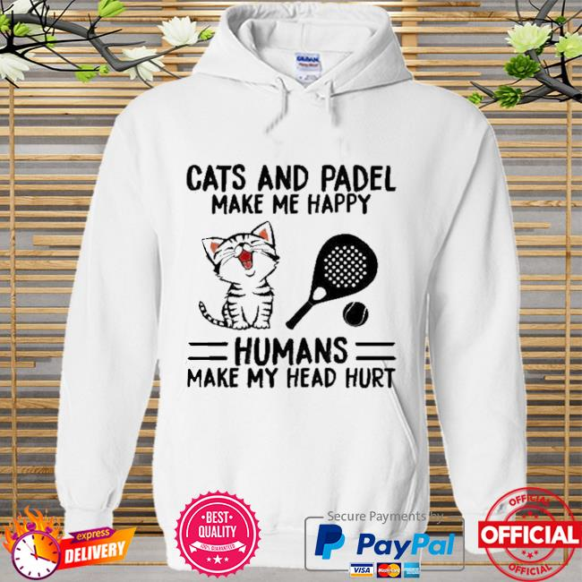Cats And Padel Make Me Happy Humans Make My Head Hurt Shirt Hoodie