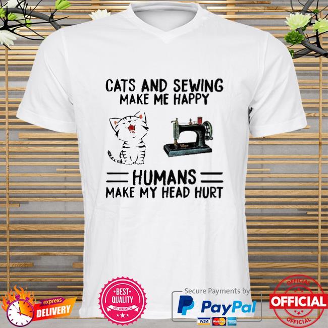 Cats And Sewing Make Me Happy Humans Make My Head Hurt Shirt