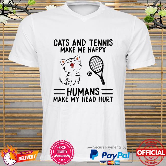 Cats And Tennis Make Me Happy Humans Make My Head Hurt Shirt