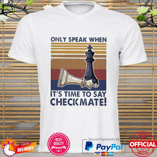 Chess Only Speak When It's Time To Say Checkmate Shirt