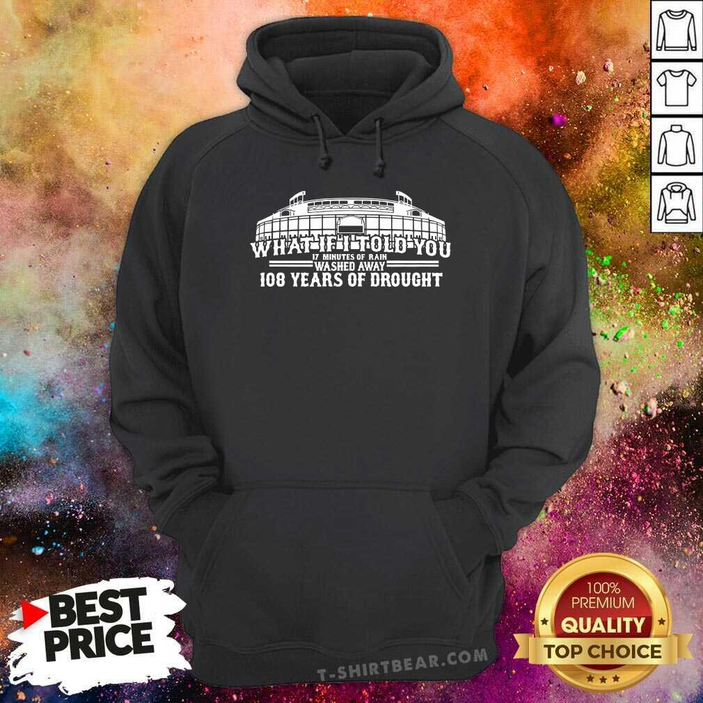 Cool What If I Told You 108 Years Of Drought Wrigley Field Baseball Hoodie - Design by T-shirtbear.com