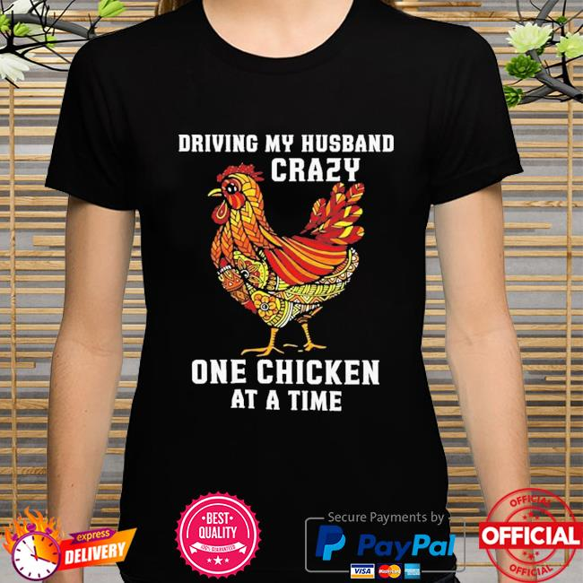 Driving my husband crazy one chicken at a time shirt