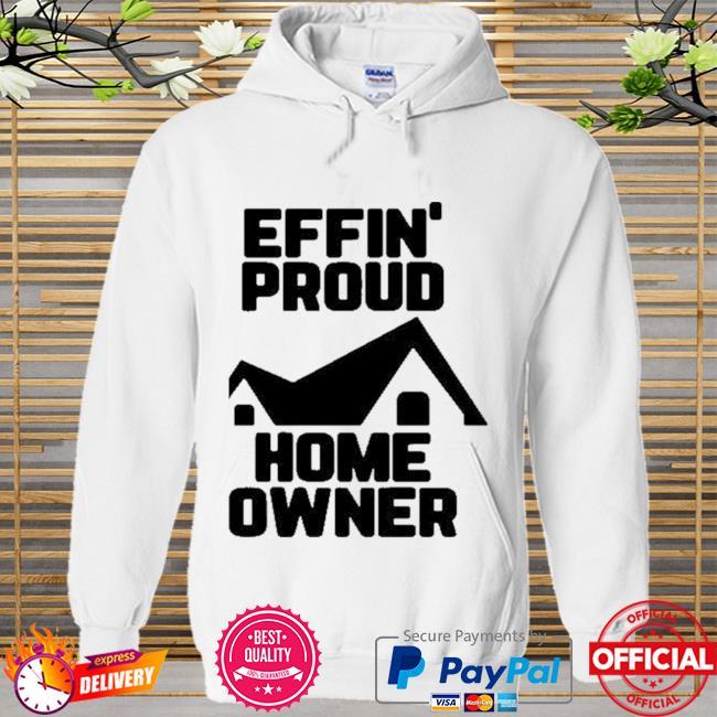 Effin Proud Home Owner Shirt Hoodie