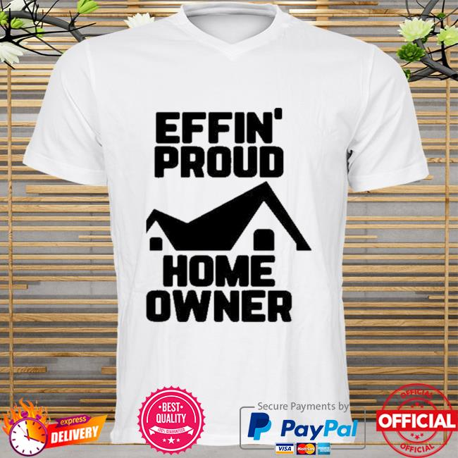 Effin Proud Home Owner Shirt
