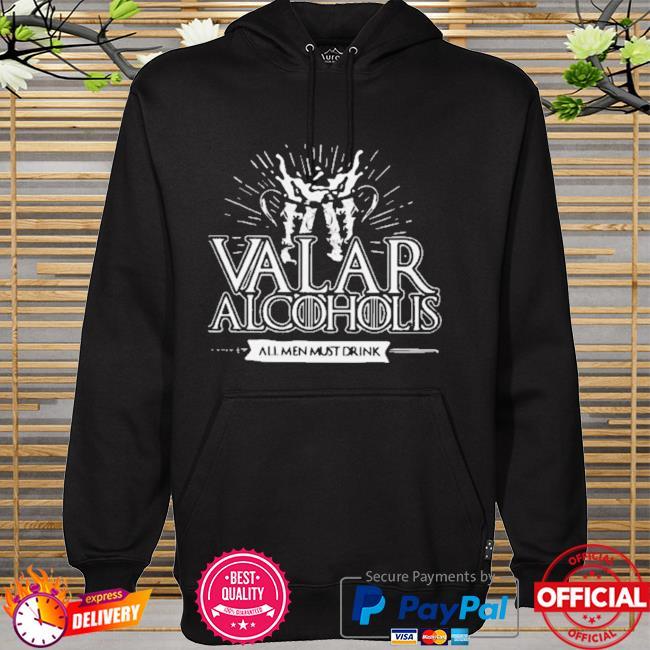 Grateful Valar Alcoholis All Men Must Drink Shirt hoodie