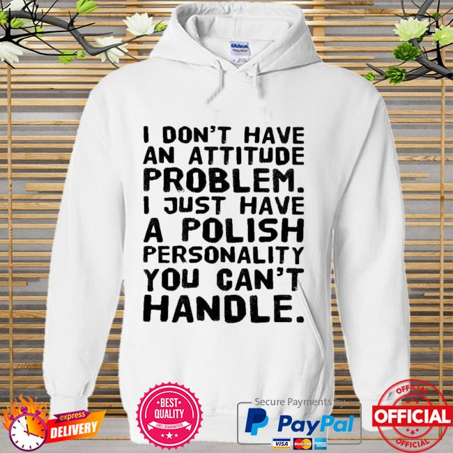 I don't have an attitude problem I just have a polish personality you can't handle 2021 Hoodie