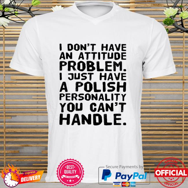 I don't have an attitude problem I just have a polish personality you can't handle 2021 shirt
