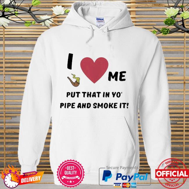 I Love Me Put That In Yo Pipe And Smoke It Shirt Hoodie