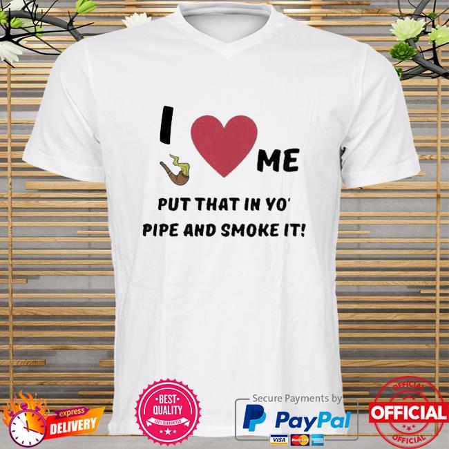 I Love Me Put That In Yo Pipe And Smoke It Shirt