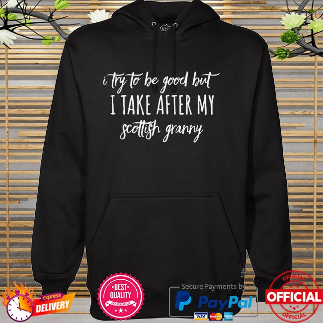 I Try To Be Good But I Take After My Scottish granny Shirt hoodie