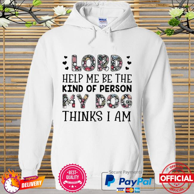 Lord Help Me Be The Kind Of Person My Dogs Flower Shirt Hoodie