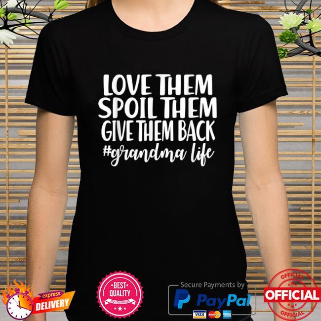 Love them spoil them give them back #grandma life shirt