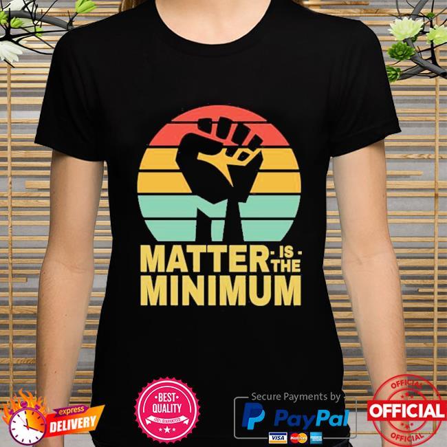 Matter is the minimum blm black owned black lives matter shirt