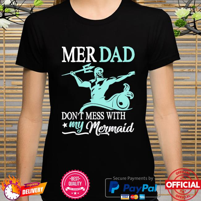 Mer dad don't mess with my mermaid son daughter papa father shirt