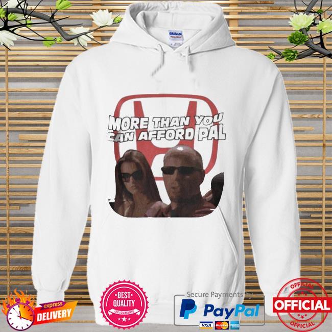 More Than You Can Afford Pal Shirt Hoodie