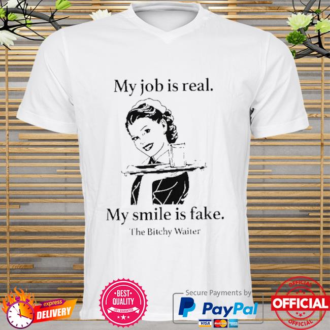 My job is real my smile is fake shirt