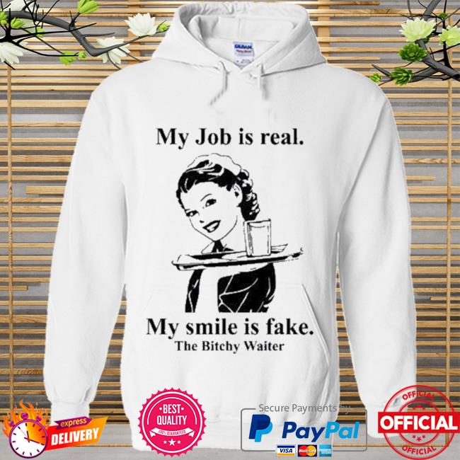 My Job Is Real My Smile Is Fake The Bitchy Waiter New Shirt Hoodie