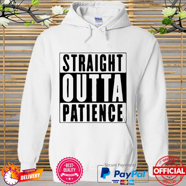 Official Straight Outta Patience Shirt Hoodie