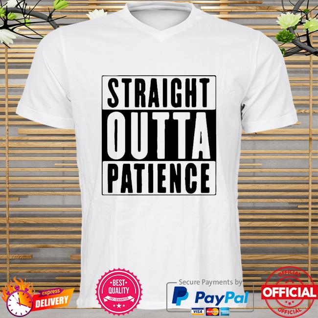 Official Straight Outta Patience Shirt