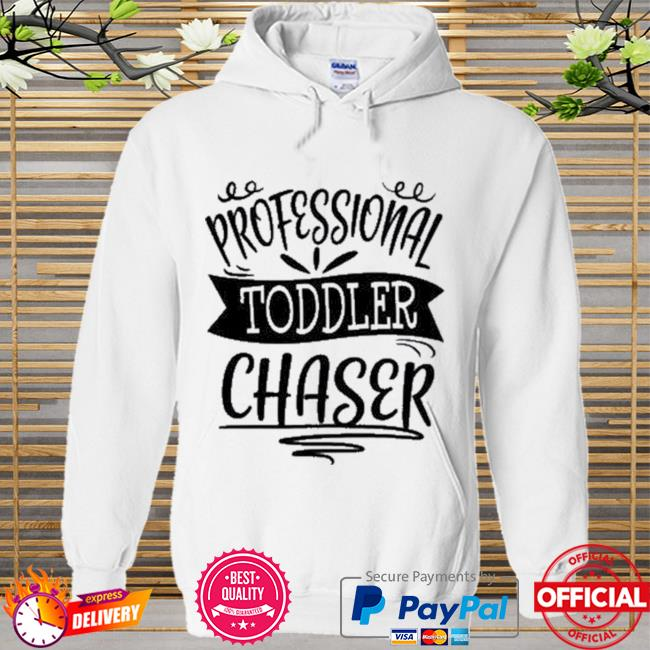 Professional Toddler Chaser New Shirt Hoodie