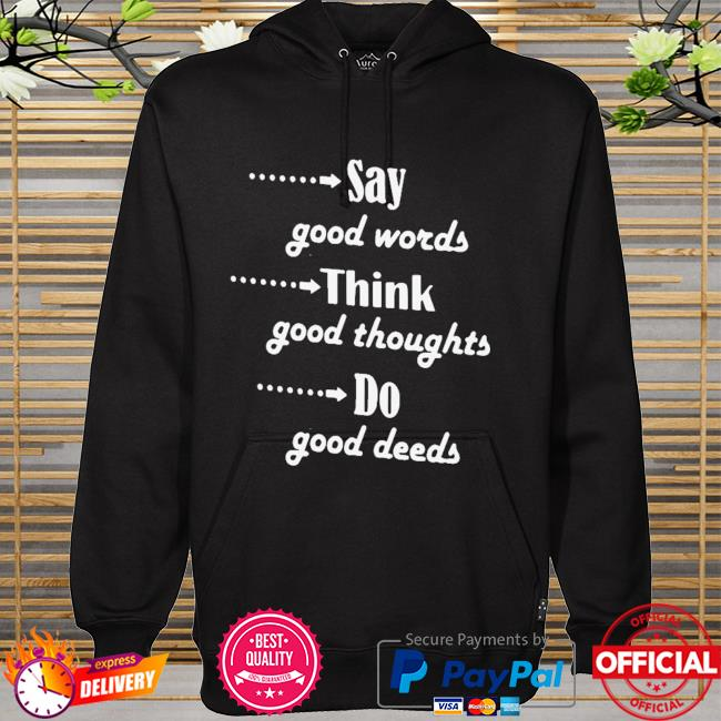 Say Good Words Think Good Thoughts Do Good Deeds Shirt hoodie