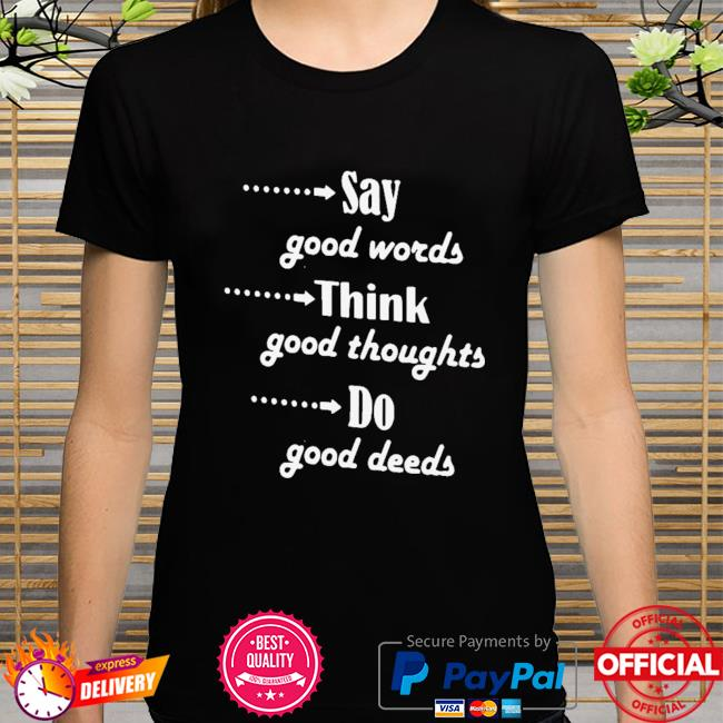 Say Good Words Think Good Thoughts Do Good Deeds Shirt