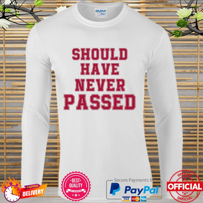 Should have never passed Long sleeve