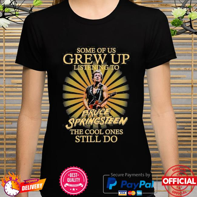 Some of us grew up listening to Bruce Springsteen the cool ones still do shirt