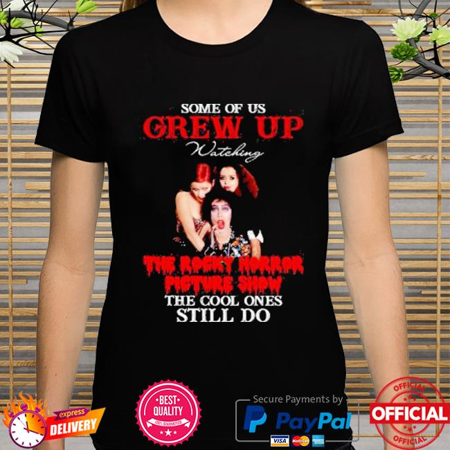 Some of us grew up watching the rocky horror picture show the cool ones still do shirt