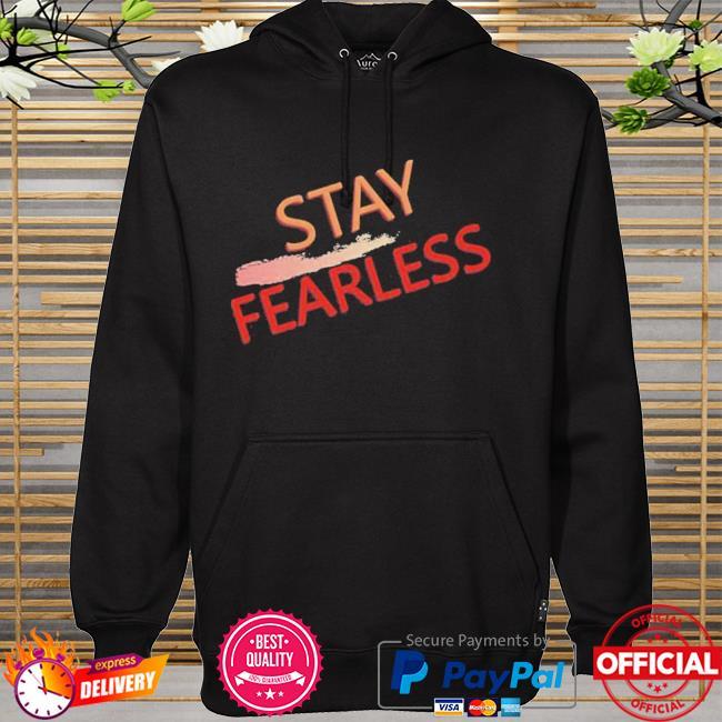 Stay Fearless Shirt hoodie