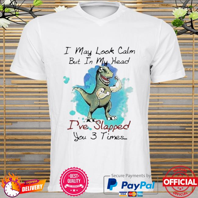 T rex I may look calm but in my head I've slapped you 3 times shirt