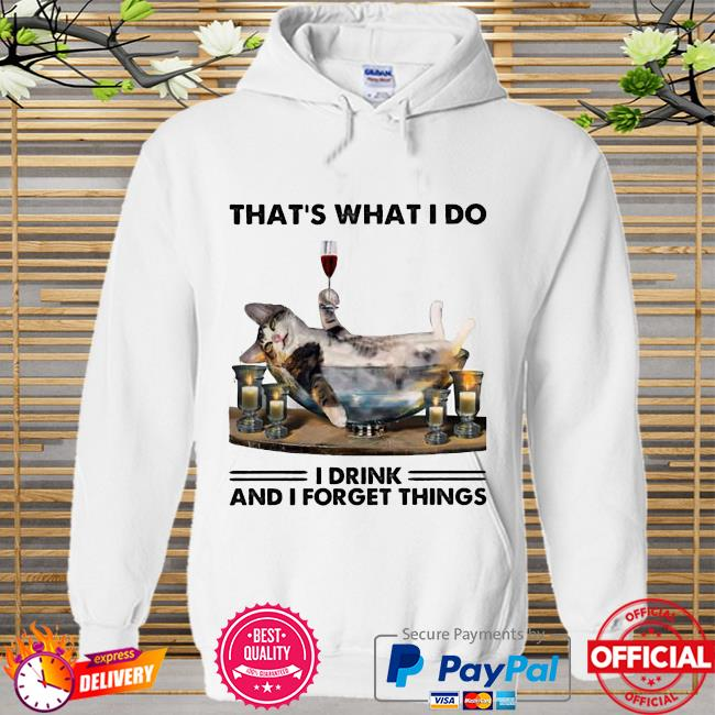 That Is What I Do I Drink And I Forget Things Cat Shirt Hoodie