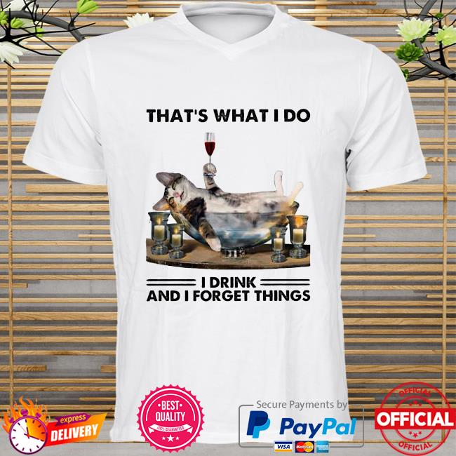 That Is What I Do I Drink And I Forget Things Cat Shirt