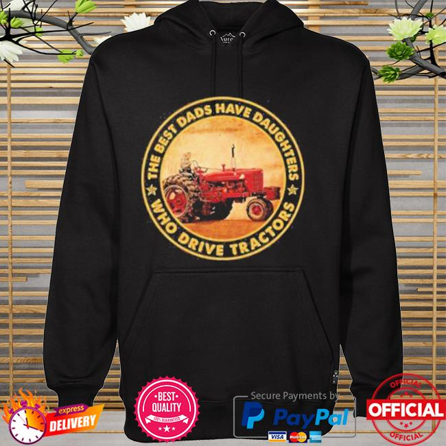 The Best Dads Have Daughters Who Drive Tractors New Shirt hoodie