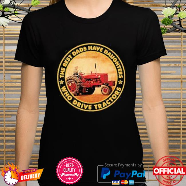 The Best Dads Have Daughters Who Drive Tractors New Shirt