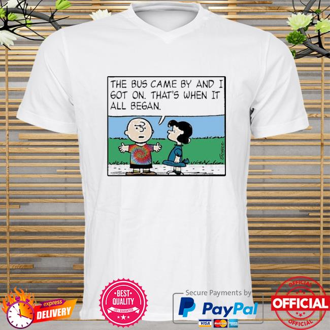 The bus came by and I got on that's when it all began shirt