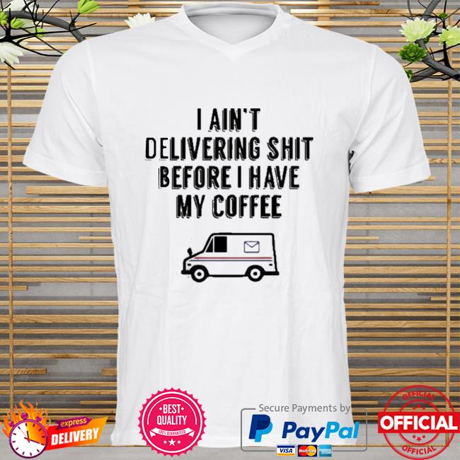 Usps I am not delivery shit before I have my coffee shirt