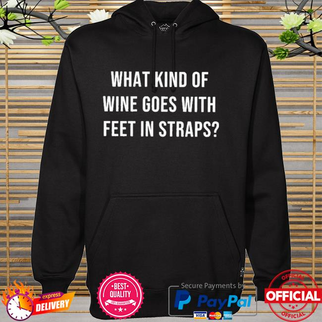 What Kind Of Wine Goes With Feet In Straps Shirt hoodie