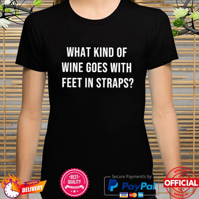 What Kind Of Wine Goes With Feet In Straps Shirt