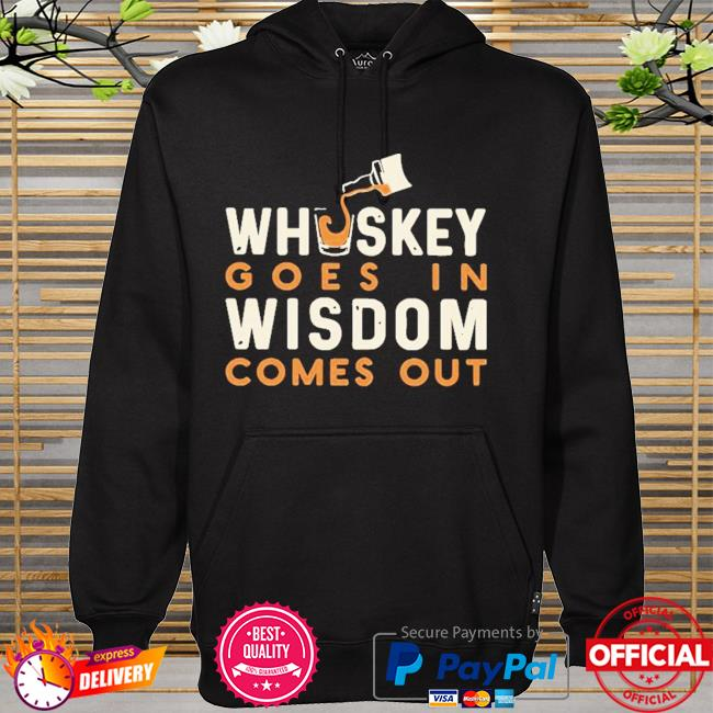 Whiskey goes in wisdom comes out hoodie