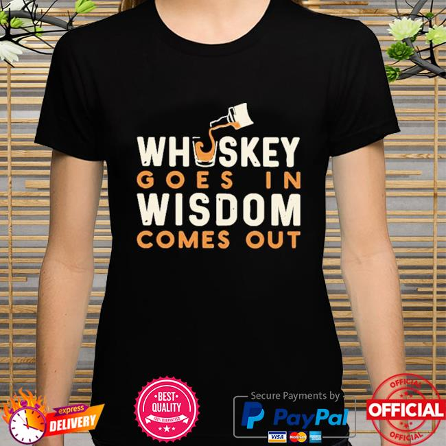 Whiskey goes in wisdom comes out shirt